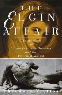 THE ELGIN AFFAIR  The Abduction of Antiquity's Greatest Treasures and the  Passions it Aroused