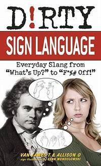"Dirty Sign Language: Everyday Slang from ""What's Up?"" to ""F*%# Off!""..."