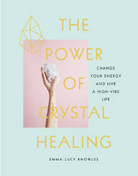 POWER OF CRYSTAL HEALING: Change Your Energy & Live A High-Vibe Life (H)