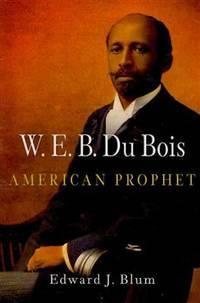 W. E. B. Du Bois, American Prophet (Politics and Culture in Modern America)