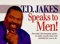 T. D. Jakes Speaks to Men!: Powerful, Life-Changing Quotes to Make You the Man God Intended You...