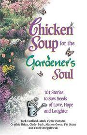 Chicken Soup for the Gardener's Soul: 101 Stories to Sow Seeds of Love, Hope and Laughter...
