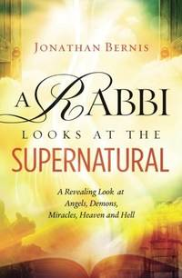 A Rabbi Looks at the Supernatural: A Revealing Look at Angels, Demons, Miracles, Heaven and Hell...