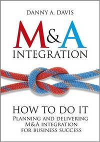 M&A Integration : How To Do It. Planning And Delivering M&a Integration For Business Success