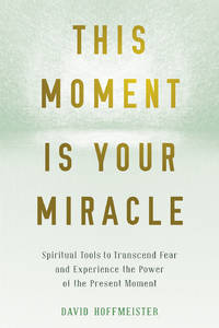THIS MOMENT IS YOUR MIRACLE: Spiritual Tools To Transcend Fear & Experience The Power Of The Present Moment