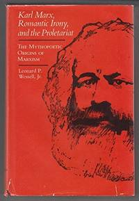 Karl Marx, Romantic Irony and the Proletariat: Studies in the Mythopoetic Origins of Marxism