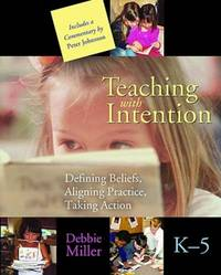 Teaching with Intention; Defining Beliefs, Aligning Practice, Taking Action; K-5