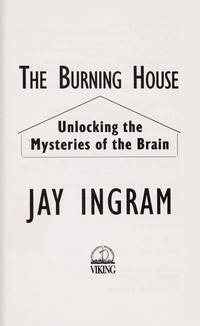 The Burning House : Unlocking the Mysteries of the Brain [Hardcover] Ingram, Jay and Stewart, J....