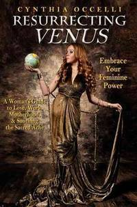 Resurrecting Venus: A Woman's Guide to Love, Work, Motherhood, & Soothing the Sacred...