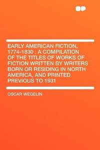 image of Early American Fiction, 1774-1830: a Compilation of the Titles of Works of Fiction Written by Writers Born or Residing in North America, and Printed Previous to 1931