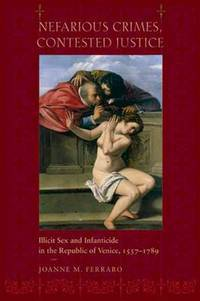 Nefarious Crimes, Contested Justice: Illicit Sex and Infanticide in the Republic of Venice,...