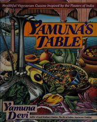 Yamuna's Table: Healthful Vegetarian Cuisine Inspired by the Flavors of India