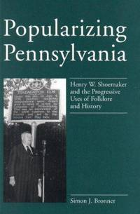 Popularizing Pennsylvania: Henry W. Shoemaker and the Progressive Uses of Folklore and History