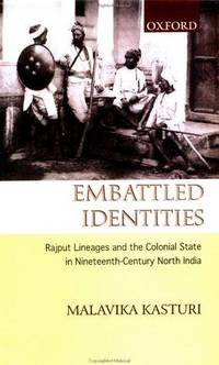 Embattled Identities Rajput Lineages and the Colonial State in Nineteenth-Century North India by Malavkia Kasturi