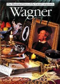 Wagner (Illustrated Lives of the Great Composers Series)