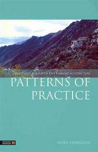 PATTERNS OR PRACTICE: Mastering The Art Of Five Element Acupuncture