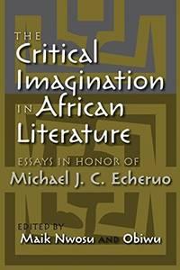 The Critical Imagination in African Literature: Essays in Honor of Michael J. C. Echeruo