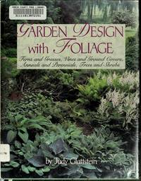 GARDEN DESIGN WITH FOLIAGE: Ferns and Grasses, Vines and Ground Covers, Annuals and Perennials,...