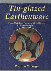 Tin-Glazed Earthenware : From Maiolica, Faience, and Delftware to the Contemporary