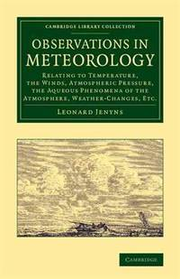Observations in Meteorology: Relating to Temperature, the Winds, Atmospheric Pressure, the Aqueous Phenomena of the Atmosphere, Weather-Changes, etc. (Cambridge Library Collection - Earth Science) by  Leonard Jenyns - Paperback - 2014-03-20 - from academybooks and Biblio.com