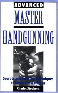 Advanced Master Handgunning: Secrets And Surefire Techniques To Make You A Winner