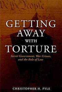 Getting Away with Torture: Secret Government, War Crimes, and the Rule of Law