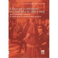 Educación y ciudadania en Costa Rica de 1810 hasta 1821: del crepusculo colonial al umbral...