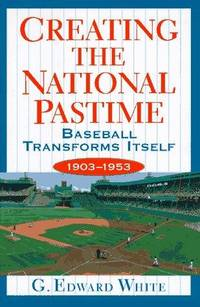 Creating the National Pastime: Baseball Transforms Itself  1903 - 1953