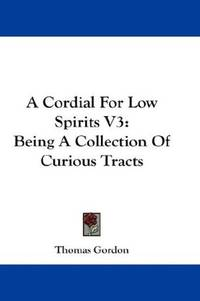 A Cordial For Low Spirits V3: Being A Collection Of Curious Tracts by Thomas Gordon - Hardcover - 2007-07-25 - from Ergodebooks and Biblio.com