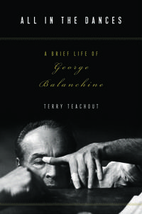 ALL IN THE DANCES A Brief Life of George Balanchine