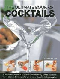 The Ultimate Book Of Cocktails: How To Create Over 600 Fantastic Drinks Using Spirits, Liqueurs, Wine, Beer And Mixers