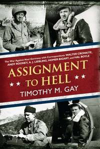 Assignment to Hell: The War Against Nazi Germany with Correspondents Cronkite, Rooney, Liebling, Bigart & Boyle
