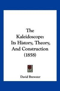 The Kaleidoscope: Its History, Theory, and Construction