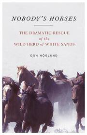 Nobody's Horses  The Dramatic Rescue of the Wild Herd of White Sands