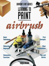 Barron's Art Guide; Learning to Paint; Airbrush: Basic Techniques, Materials, Exercises, 1st...