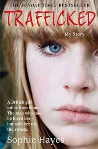 Trafficked : The Terrifying True Story of a British Girl Forced into the Sex Trade