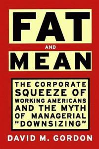 "FAT AND MEAN: The Corporate Squeeze of Working Americans and the Myth of Managerial ""Downsizing"