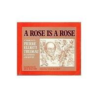 A Rose is a Rose:   A Tribute to Pierre Elliott Trudeau in Cartoons and  Quotes