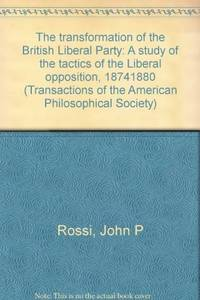 The Transformation of the British Liberal Party: a Study of the Tactics of  the Liberal Opposition, 1874-1880 (Transactions of the American  Philosophical Society)