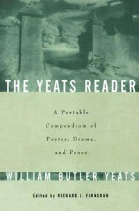 The Yates Reader: A Portable Compendium of Poetry, Drama, and Prose
