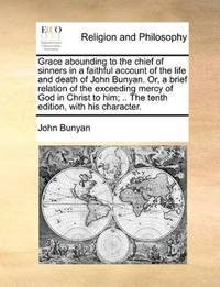 image of Grace abounding to the chief of sinners in a faithful account of the life and death of John Bunyan. Or, a brief relation of the exceeding mercy of God ... .. The tenth edition, with his character