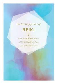 HEALING POWER OF REIKI: How The Restorative Power Of Reiki Can Help You Live A Balanced Life (H)