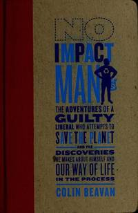 No Impact Man: The Adventures of a Guilty Liberal Who Attempts to Save the Planet, and the...