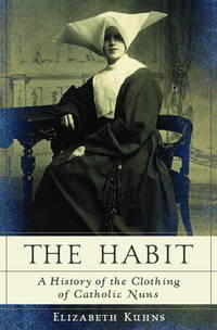 The Habit: A History of the Clothing of Catholic Nuns by  Elizabeth Kuhns - Hardcover - from Togiak Books (SKU: DECEMBER20140035)