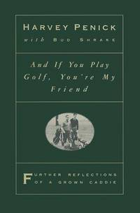 And if You Play Golf, You're My Friend: Further Reflections of a Grown Caddie