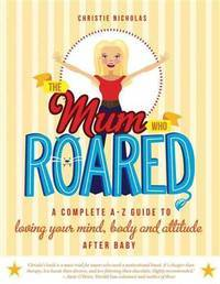 The Mum Who Roared : a Complete A-Z Guide to Loving Your Mind, Body and Attitude After Baby