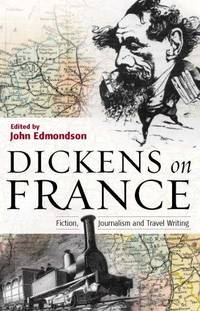 Dickens on France: Fiction, Journalism, and Travel Writing