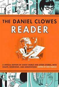 The Daniel Clowes Reader: A Critical Edition of Ghost World and Other Stories, with Essays,...