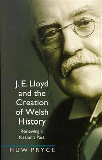 J. E. Lloyd and the Creation of Welsh History 9780708323892