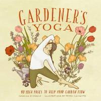 GARDENER^S YOGA: 40 Yoga Poses To Help Your Garden Flow (new edition)